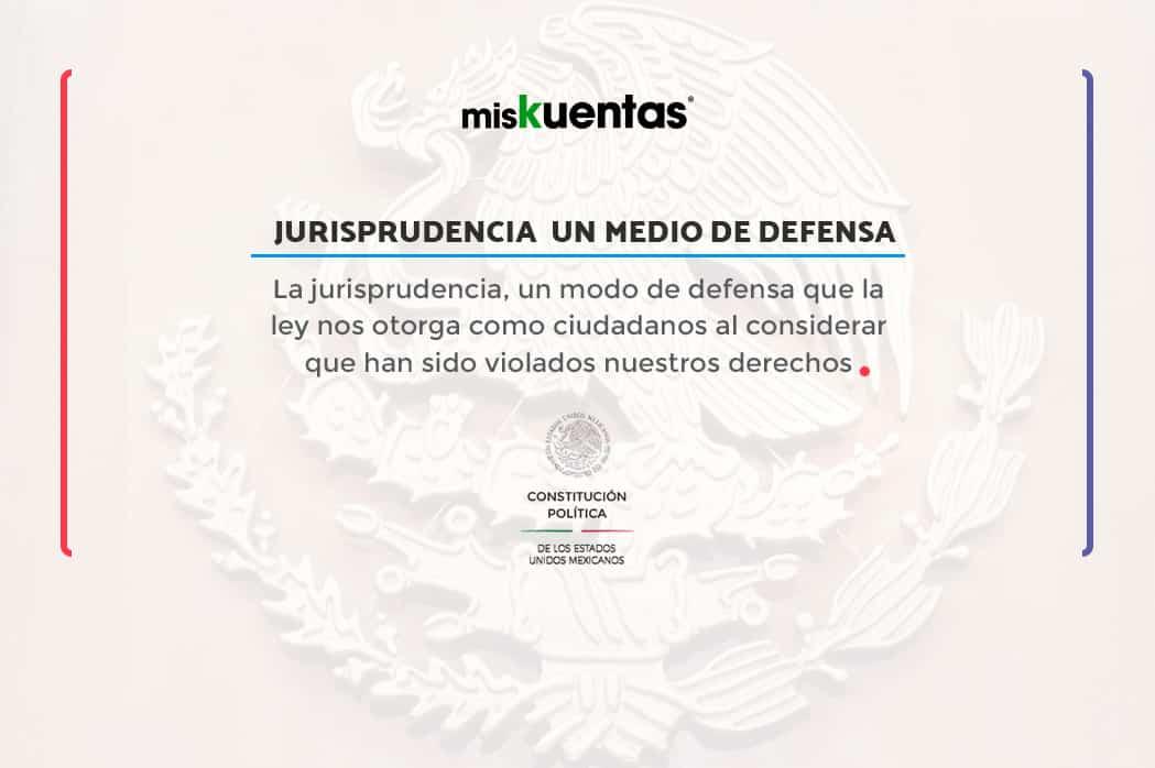La jurisprudencia, una fuente del derecho muy utilizada en los medios de defensa que la ley nos otorga como ciudadanos al considerar que han sido violados nuestros derechos