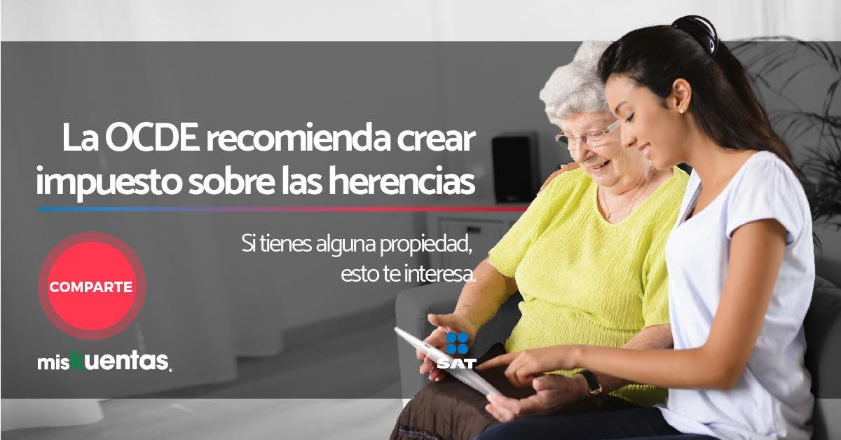 OCDE propuso la creación de impuesto sobre las herencias en México con el objetivo de incrementar los ingresos por impuestos en nuestro país